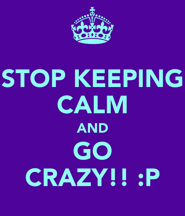 STOP KEEPING CALM AND GO CRAZY!! :P
