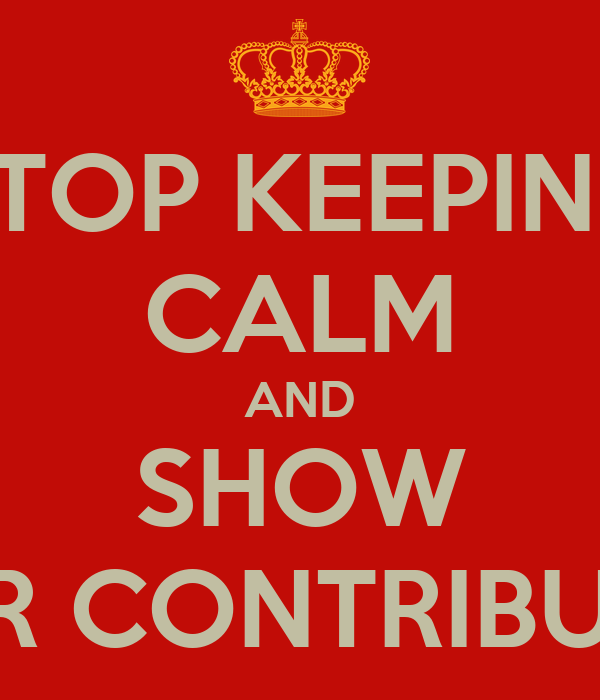 STOP KEEPING CALM AND SHOW YOUR CONTRIBUTION
