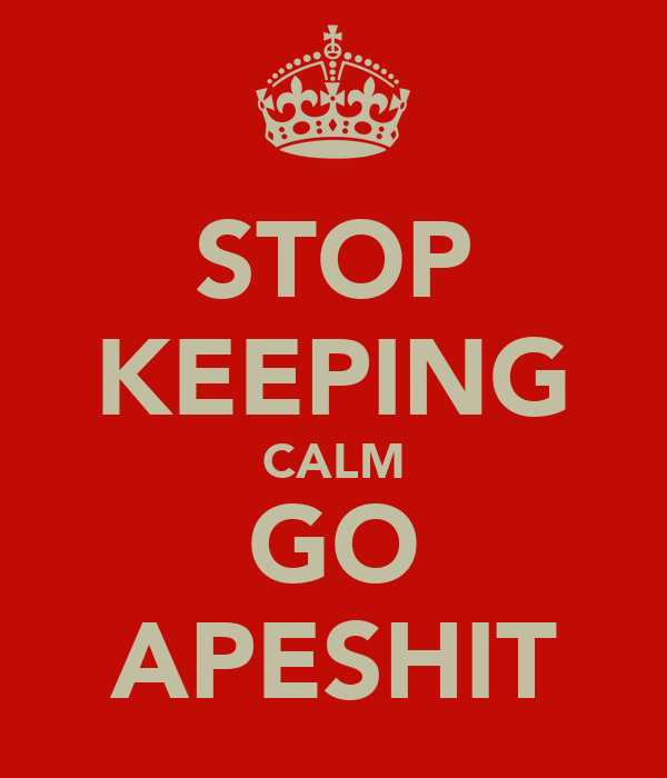 STOP KEEPING CALM GO APESHIT