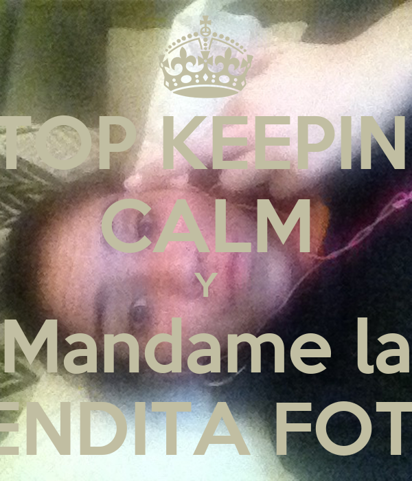 STOP KEEPING CALM Y Mandame la BENDITA FOTO