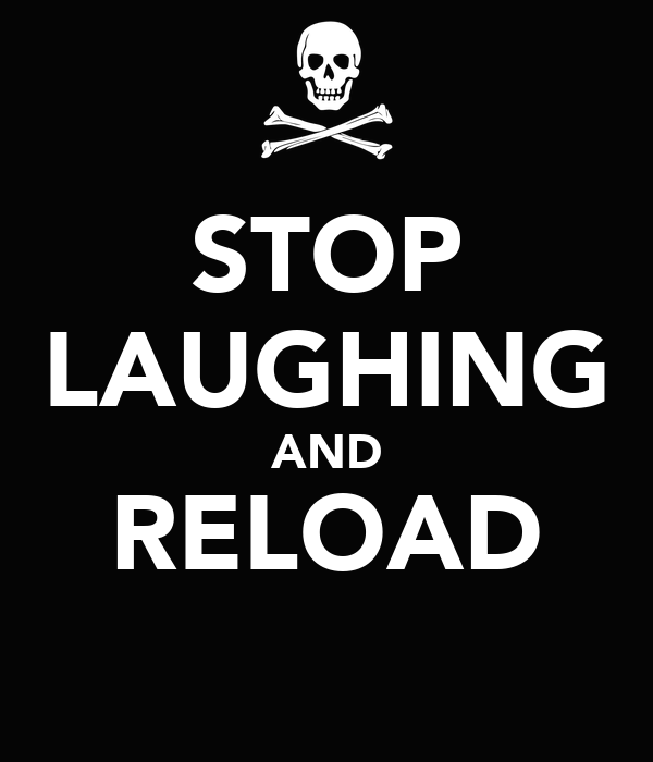 STOP LAUGHING AND RELOAD