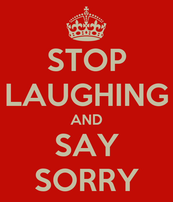 STOP LAUGHING AND SAY SORRY