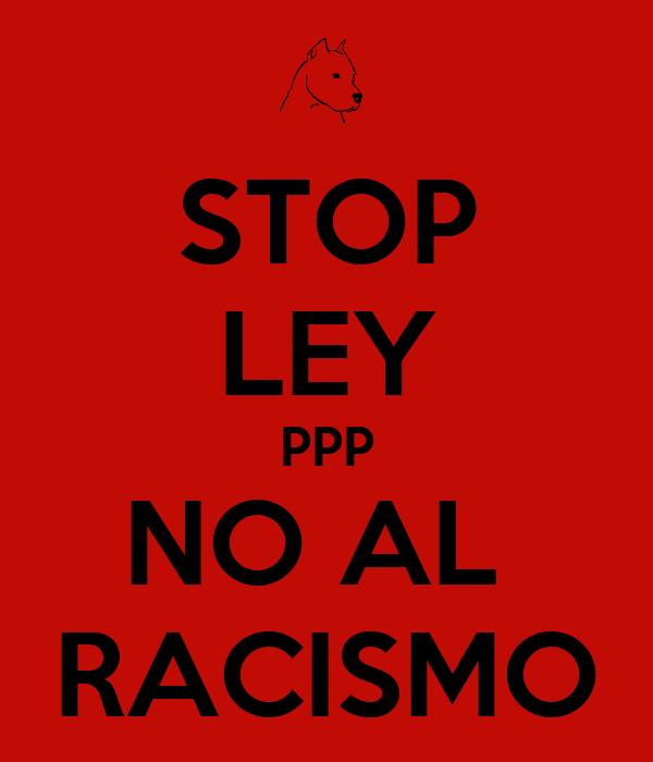 STOP LEY PPP NO AL  RACISMO