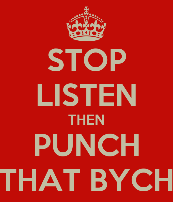 STOP LISTEN THEN PUNCH THAT BYCH