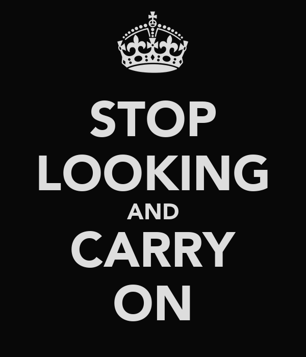 STOP LOOKING AND CARRY ON