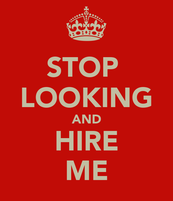 STOP  LOOKING AND HIRE ME