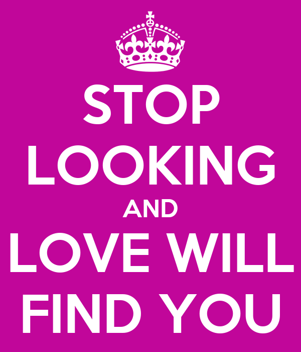 STOP LOOKING AND LOVE WILL FIND YOU