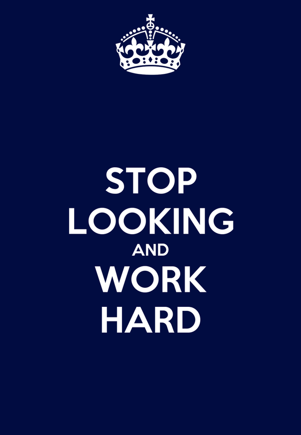 STOP LOOKING AND WORK HARD