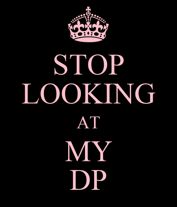 STOP LOOKING AT MY DP