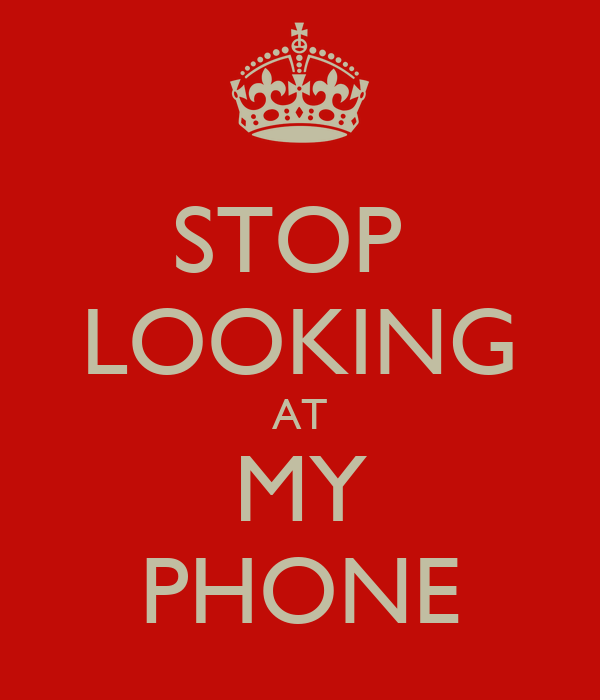 STOP  LOOKING AT MY PHONE