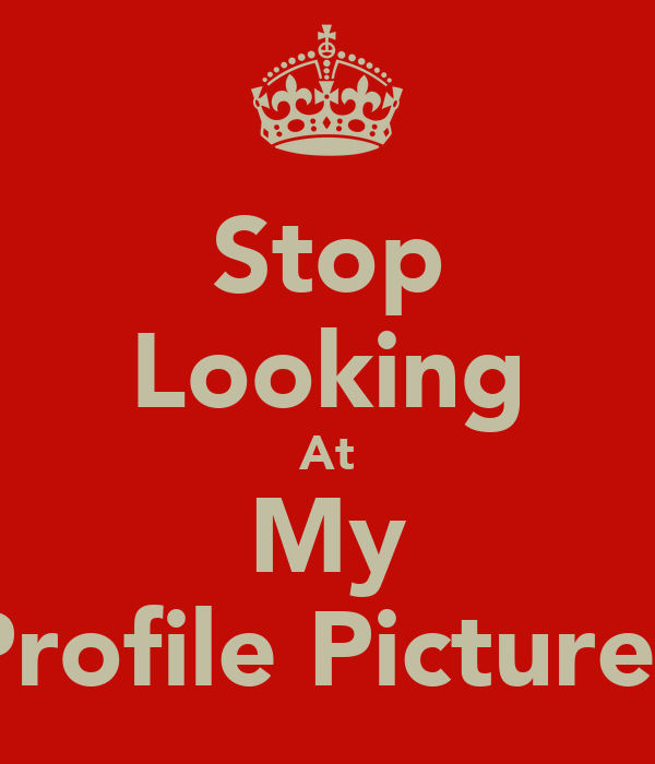 Stop Looking At My Profile Pictures