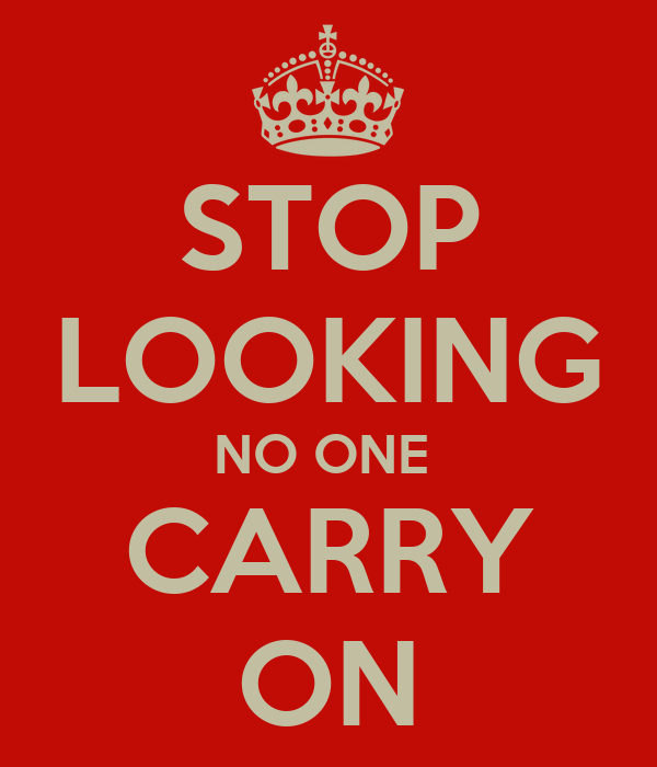 STOP LOOKING NO ONE  CARRY ON