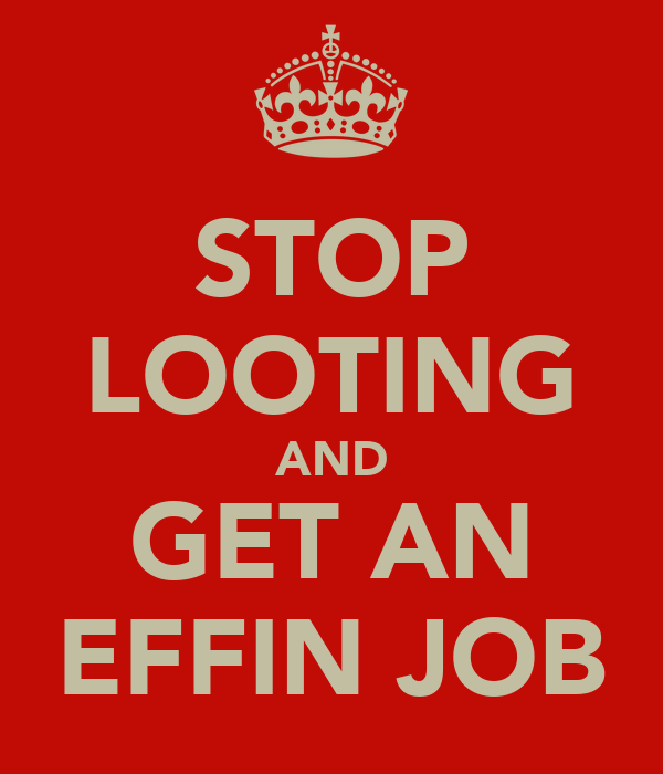 STOP LOOTING AND GET AN EFFIN JOB