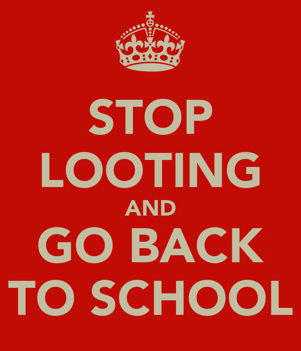 STOP LOOTING AND GO BACK TO SCHOOL