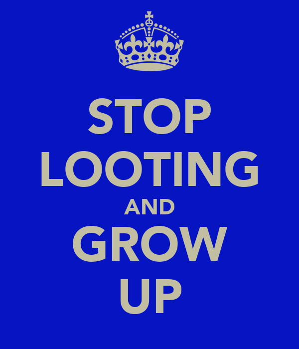 STOP LOOTING AND GROW UP