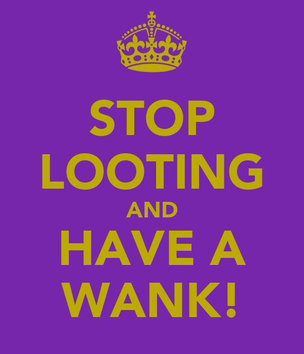 STOP LOOTING AND HAVE A WANK!