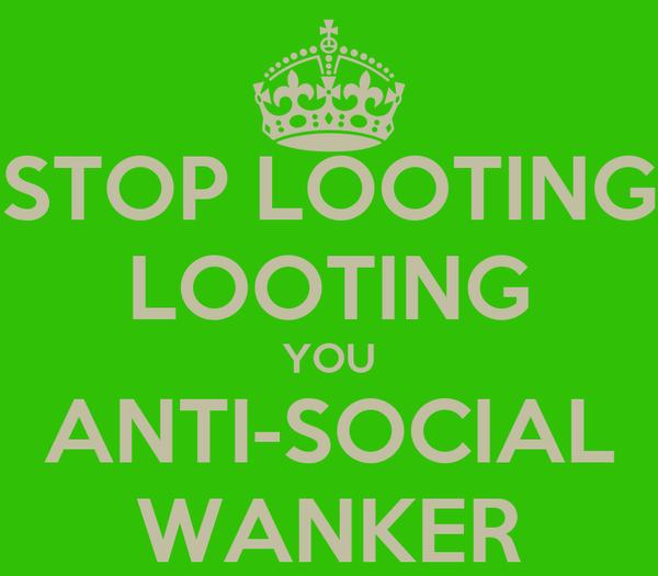STOP LOOTING LOOTING YOU ANTI-SOCIAL WANKER
