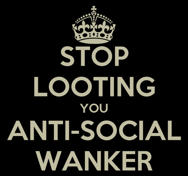 STOP LOOTING YOU ANTI-SOCIAL WANKER