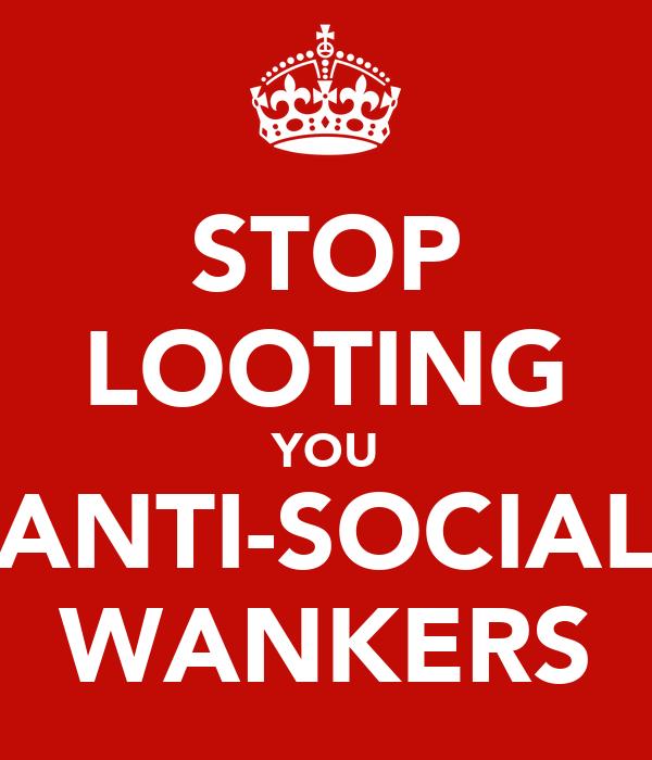 STOP LOOTING YOU ANTI-SOCIAL WANKERS