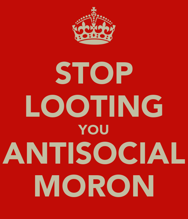 STOP LOOTING YOU ANTISOCIAL MORON