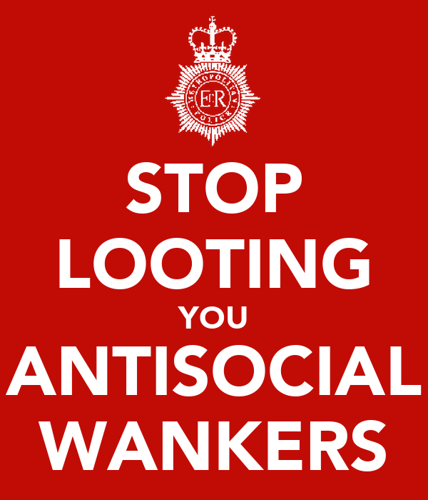 STOP LOOTING YOU ANTISOCIAL WANKERS