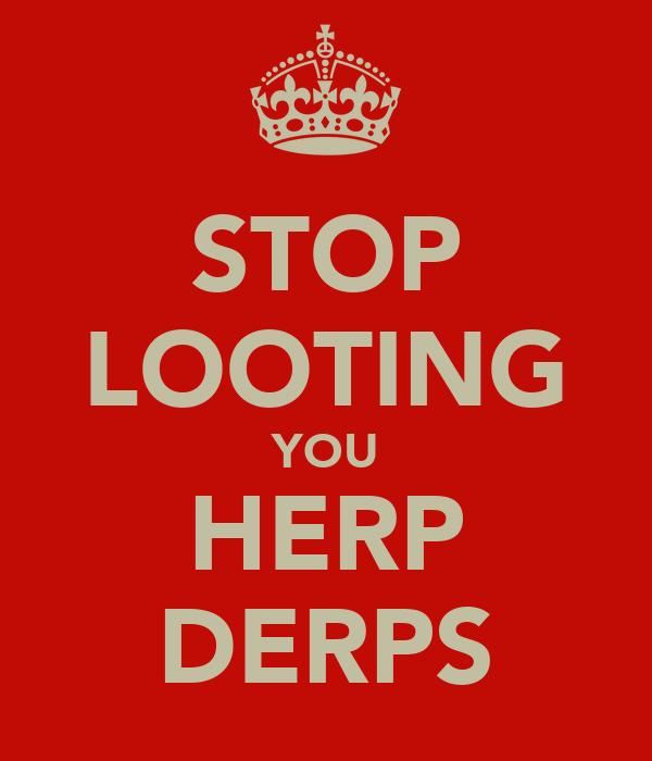 STOP LOOTING YOU HERP DERPS
