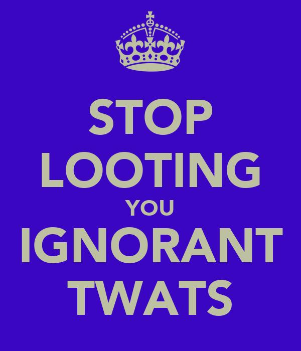 STOP LOOTING YOU IGNORANT TWATS