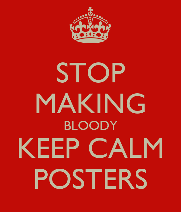STOP MAKING BLOODY KEEP CALM POSTERS