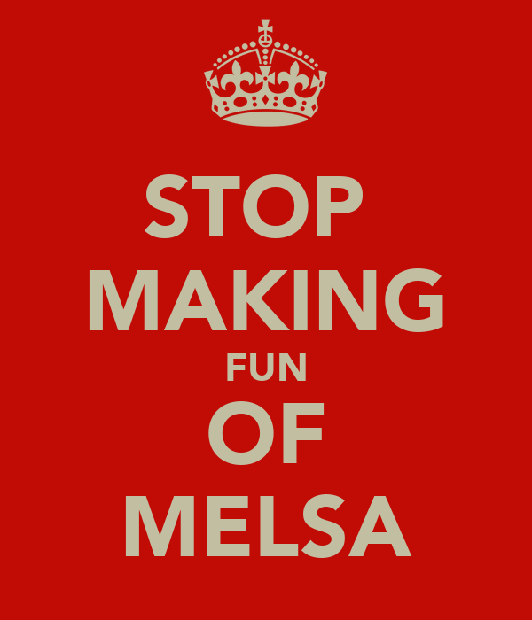 STOP  MAKING FUN OF MELSA