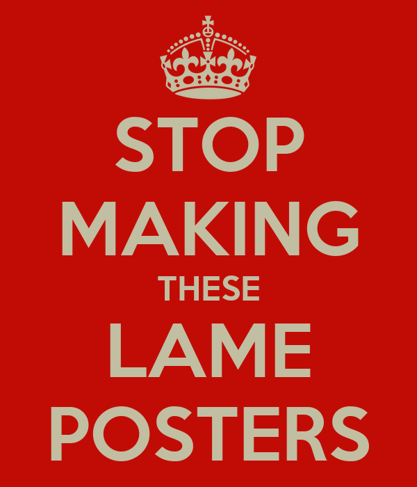 STOP MAKING THESE LAME POSTERS