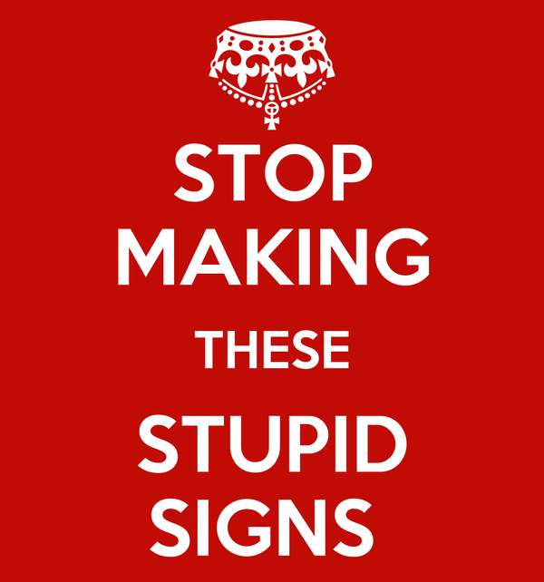 STOP MAKING THESE STUPID SIGNS