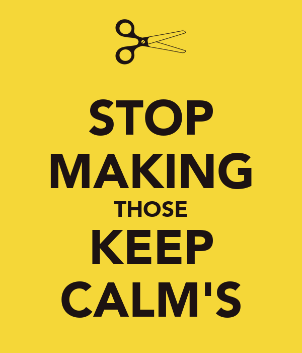 STOP MAKING THOSE KEEP CALM'S