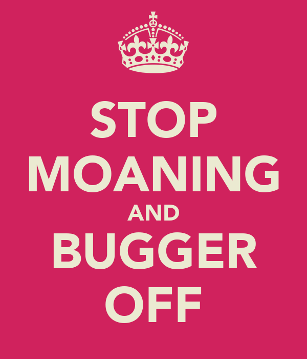 STOP MOANING AND BUGGER OFF