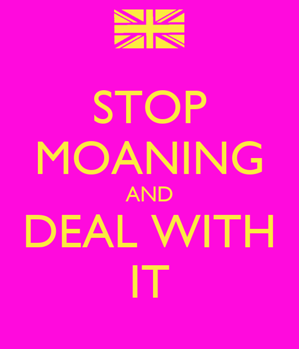 STOP MOANING AND DEAL WITH IT
