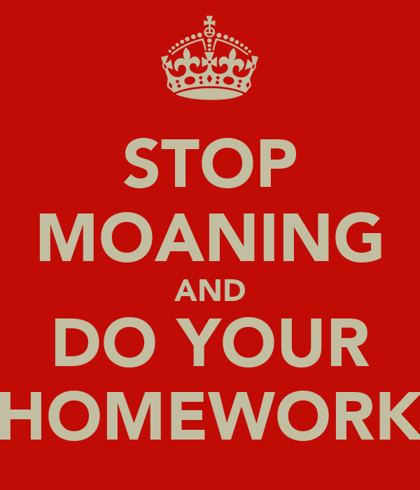 STOP MOANING AND DO YOUR HOMEWORK