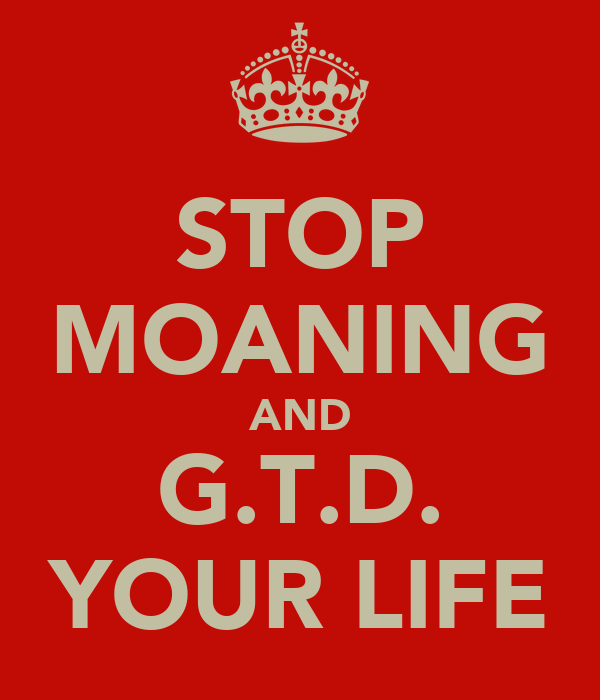 STOP MOANING AND G.T.D. YOUR LIFE