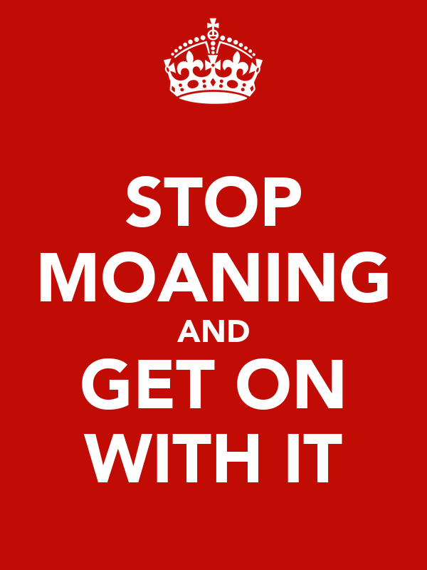 STOP MOANING AND GET ON WITH IT