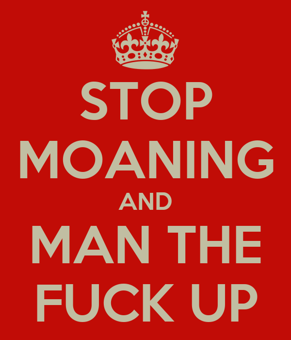 STOP MOANING AND MAN THE FUCK UP