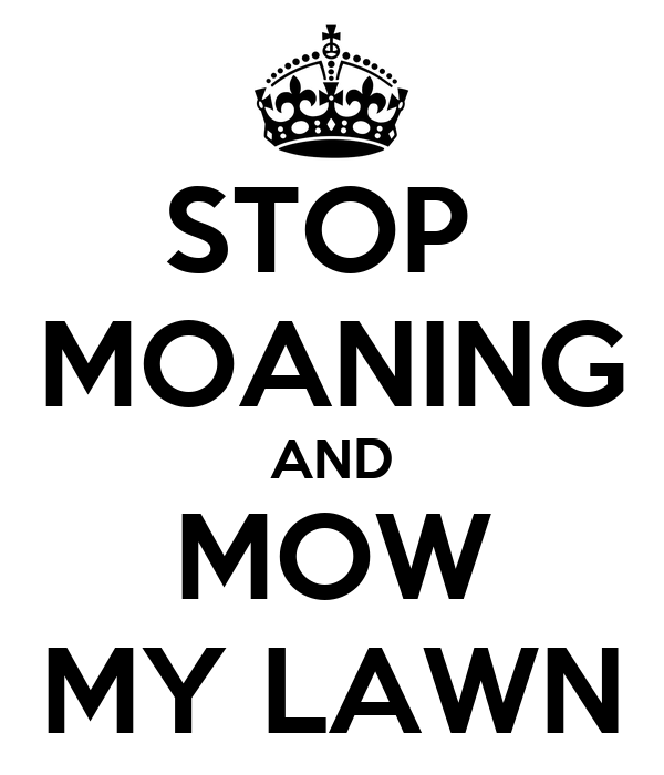 STOP  MOANING AND MOW MY LAWN