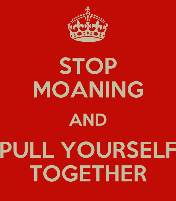 STOP MOANING AND PULL YOURSELF TOGETHER