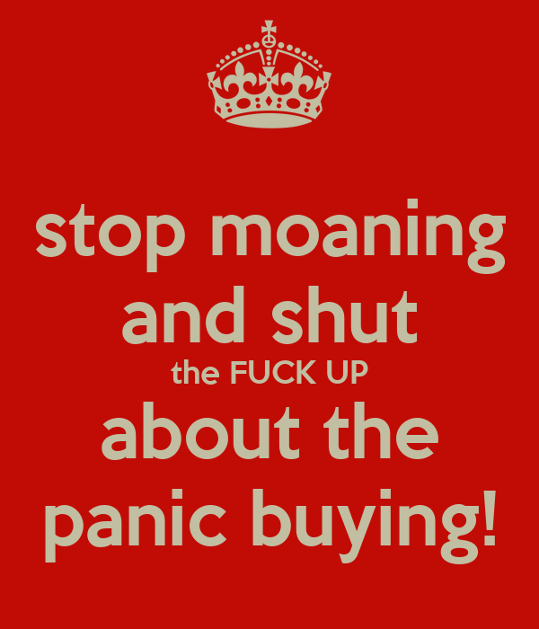 stop moaning and shut the FUCK UP about the panic buying!