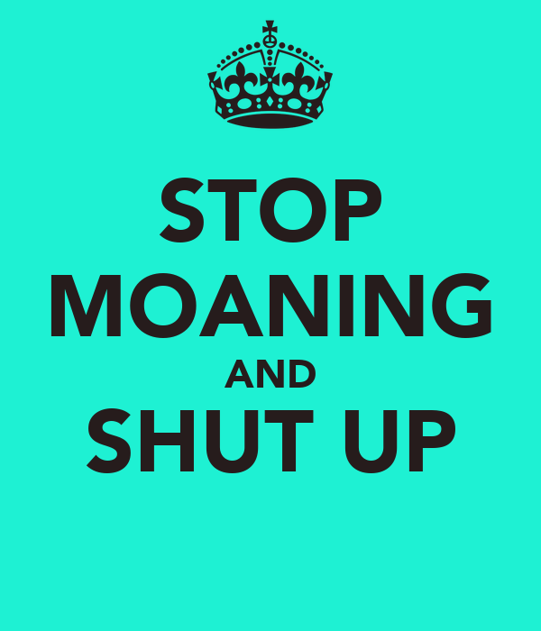 STOP MOANING AND SHUT UP