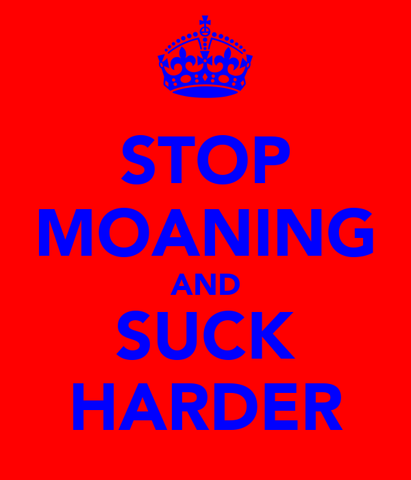 STOP MOANING AND SUCK HARDER