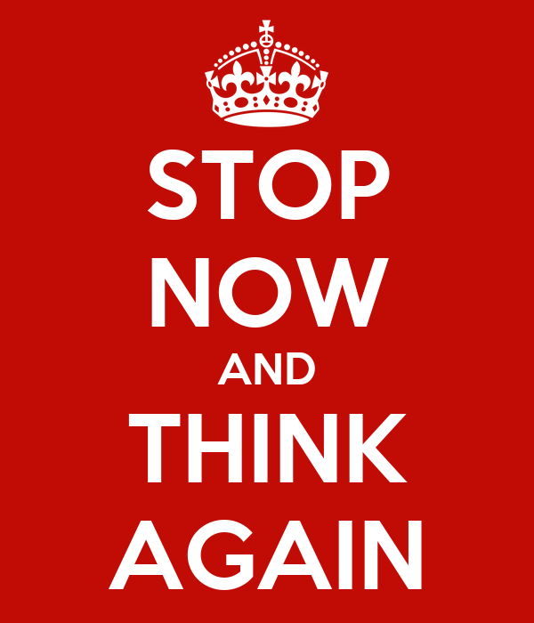 STOP NOW AND THINK AGAIN