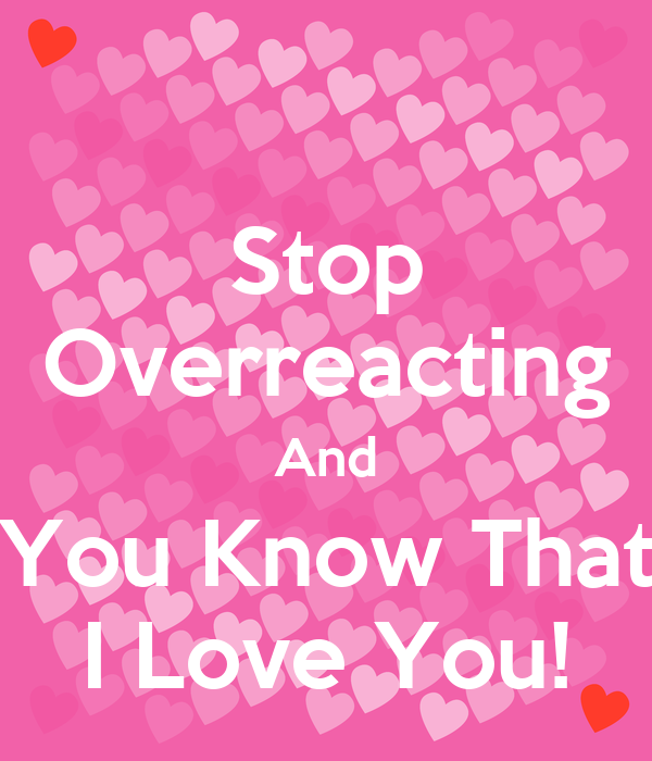 Stop Overreacting And You Know That I Love You!
