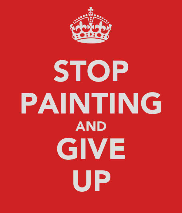 STOP PAINTING AND GIVE UP
