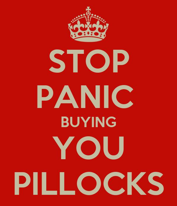 STOP PANIC  BUYING YOU PILLOCKS