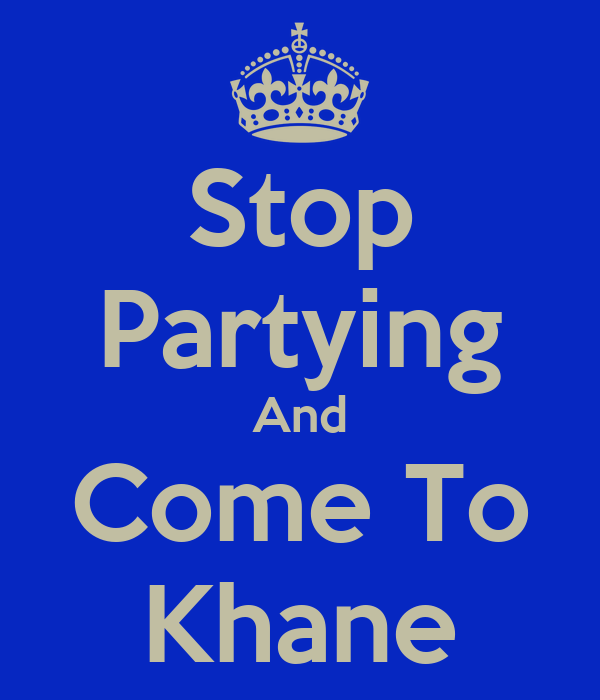 Stop Partying And Come To Khane