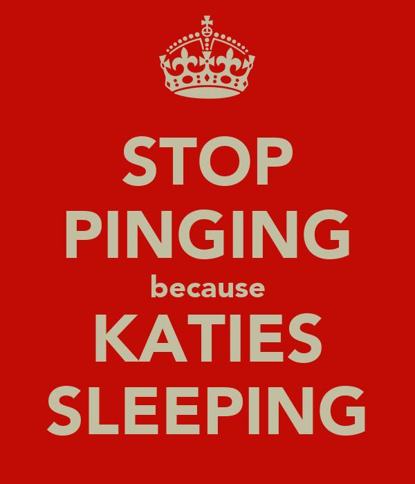STOP PINGING because KATIES SLEEPING