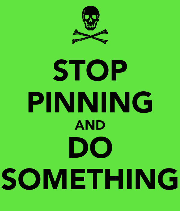 STOP PINNING AND DO SOMETHING